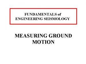 FUNDAMENTALS of ENGINEERING SEISMOLOGY MEASURING GROUND MOTION MEASURING