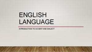 ENGLISH LANGUAGE INTRODUCTION TO ACCENT AND DIALECT INTRODUCTION