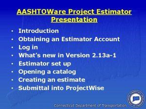 AASHTOWare Project Estimator Presentation Introduction Obtaining an Estimator