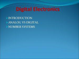 Digital Electronics INTRODUCTION ANALOG VS DIGITAL NUMBER SYSTEMS