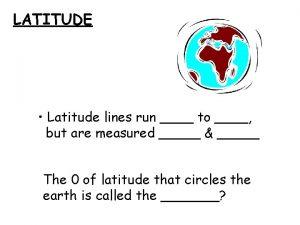 LATITUDE Latitude lines run to but are measured