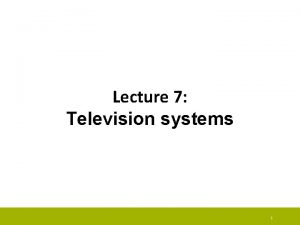 Lecture 7 Television systems 1 Television systems Television