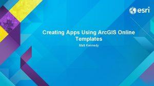 Creating Apps Using Arc GIS Online Templates Matt