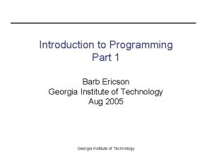 Introduction to Programming Part 1 Barb Ericson Georgia
