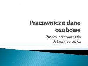 Pracownicze dane osobowe Zasady przetwarzania Dr Jacek Borowicz