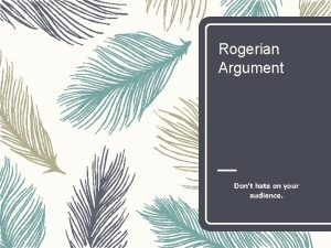 Rogerian Argument Dont hate on your audience Rogerian