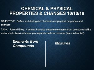 CHEMICAL PHYSICAL PROPERTIES CHANGES 101019 OBJECTIVE Define and