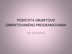 PODSTATA OBJEKTOVO ORIENTOVANHO PROGRAMOVANIA M GACHOV Podstata OOP