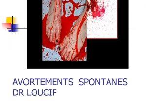 AVORTEMENTS SPONTANES DR LOUCIF Avortement spontan n Synonymes