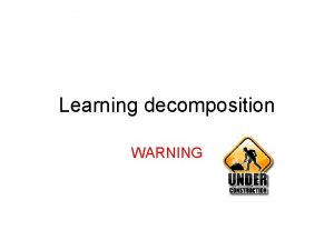 Learning decomposition WARNING Goals Understand what learning decomposition