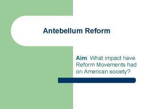 Antebellum Reform Aim What impact have Reform Movements