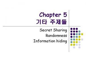 Chapter 5 Secret Sharing Randomness Information hiding Secret