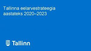 Tallinna eelarvestrateegia aastateks 2020 2023 1 Tallinna eelarvestrateegia