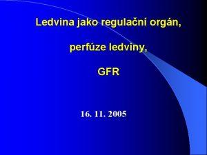Ledvina jako regulan orgn perfze ledviny GFR 16