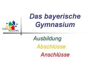 Das bayerische Gymnasium Ausbildung Abschlsse Anschlsse Aufbau Ziele