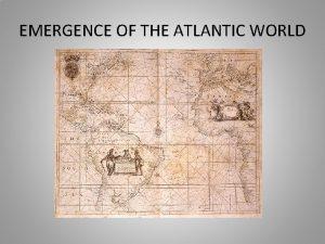 EMERGENCE OF THE ATLANTIC WORLD EMERGENCE OF ATLANTIC