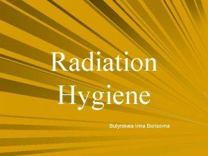 Radiation Hygiene Butyrskaia Irina Borisovna IMPORTANCE All living