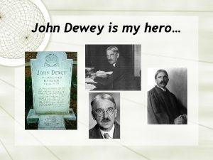John Dewey is my hero In 1934 Dewey