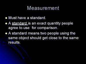 Measurement Must have a standard l A standard