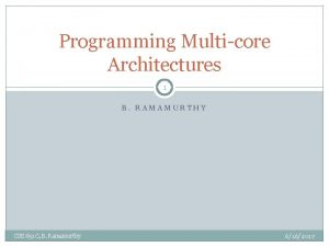 Programming Multicore Architectures 1 B RAMAMURTHY CSE 651