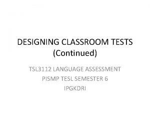 DESIGNING CLASSROOM TESTS Continued TSL 3112 LANGUAGE ASSESSMENT