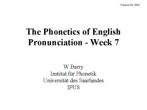 Version SS 2008 The Phonetics of English Pronunciation
