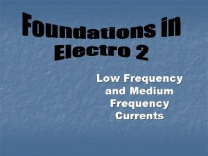 Low Frequency and Medium Frequency Currents OBJECTIVES n