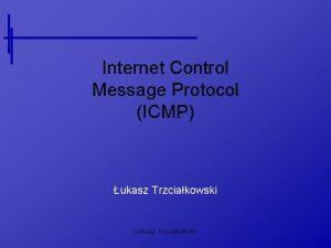 Internet Control Message Protocol ICMP ukasz Trzciakowski Czym