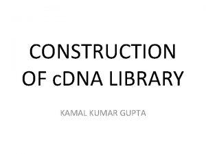CONSTRUCTION OF c DNA LIBRARY KAMAL KUMAR GUPTA