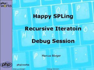 Happy SPLing Recursive Iteratoin Debug Session Marcus Brger