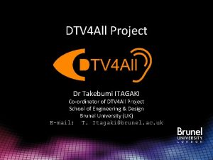 DTV 4 All Project Dr Takebumi ITAGAKI Coordinator