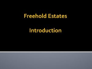 Freehold Estates Introduction Characteristics of Real Property Interests