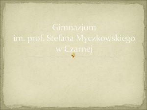 Gimnazjum im prof Stefana Myczkowskiego w Czarnej Gimnazjum