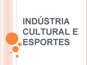 INDSTRIA CULTURAL E ESPORTES INDSTRIA DE PROPAGANDA E