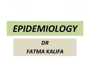 EPIDEMIOLOGY DR FATMA KALIFA Endemic It refers to