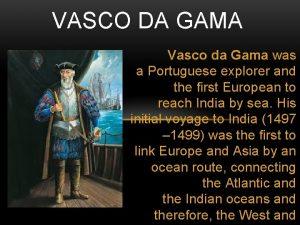 VASCO DA GAMA Vasco da Gama was a