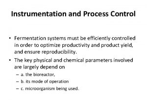 Instrumentation and Process Control Fermentation systems must be