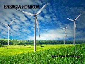 ENERGIA EOLIKOA Egilea Paule Gorritxategi Energia eolikoa haizea
