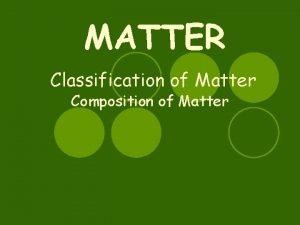 MATTER Classification of Matter Composition of Matter Matter
