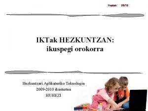 Heztek IKTak HEZKUNTZAN ikuspegi orokorra Hezkuntzari Aplikaturiko Teknologia