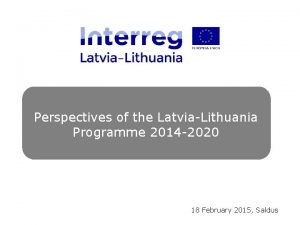 Perspectives of the LatviaLithuania Programme 2014 2020 18