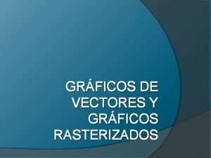 GRFICOS DE VECTORES Y GRFICOS RASTERIZADOS Contenido GRFICOS