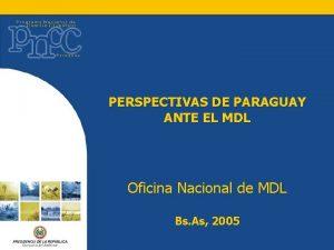 PERSPECTIVAS DE PARAGUAY ANTE EL MDL Oficina Nacional