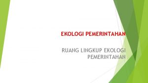 EKOLOGI PEMERINTAHAN RUANG LINGKUP EKOLOGI PEMERINTAHAN PENGERTIAN EKOLOGI