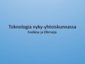 Teknologia nykyyhteiskunnassa Eveliina ja Ellimaija Nykyyhteiskunnan elinehto on