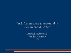 A H Tammsaare muuseumid ja monumendid Eestis Anatoli