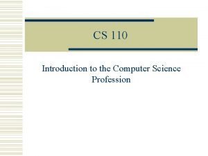 CS 110 Introduction to the Computer Science Profession