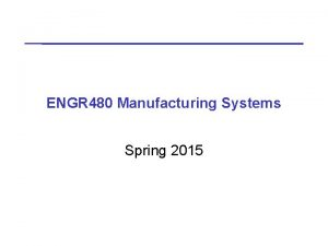 ENGR 480 Manufacturing Systems Spring 2015 ENGR 480