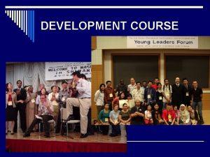 DEVELOPMENT COURSE Development Course AIMS o Seek how