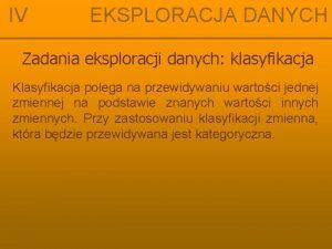 IV EKSPLORACJA DANYCH Zadania eksploracji danych klasyfikacja Klasyfikacja
